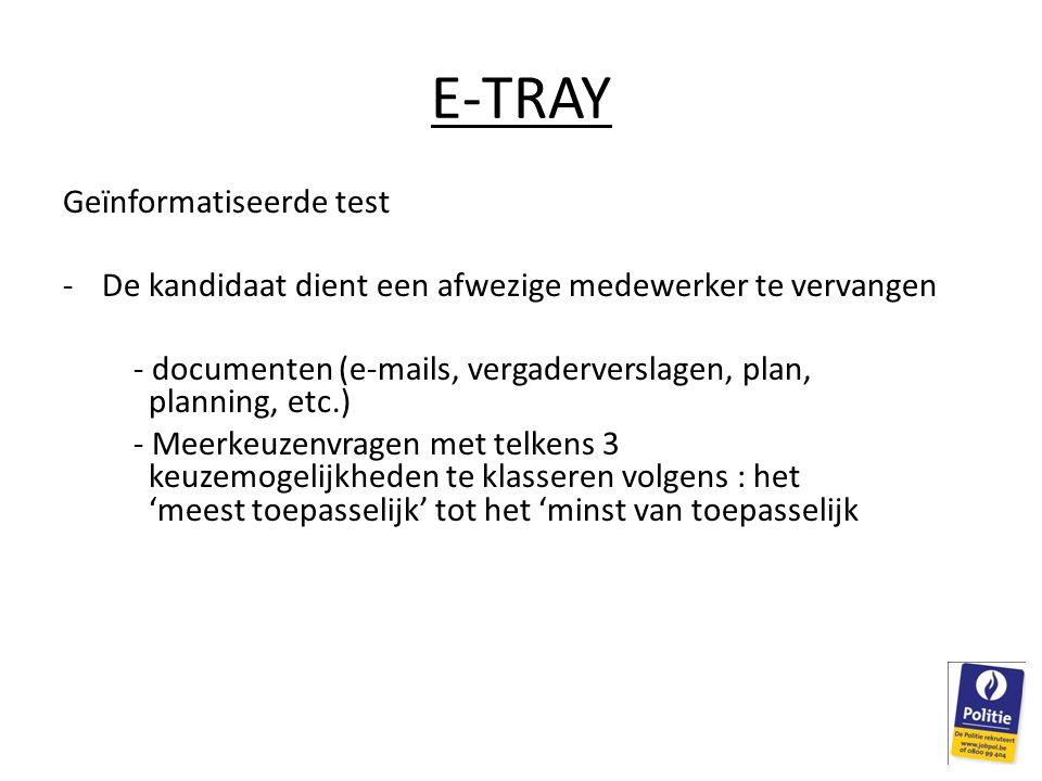 E-TRAY Geïnformatiseerde test -De kandidaat dient een afwezige medewerker te vervangen - documenten (e-mails, vergaderverslagen, plan, planning, etc.) - Meerkeuzenvragen met telkens 3 keuzemogelijkheden te klasseren volgens : het 'meest toepasselijk' tot het 'minst van toepasselijk