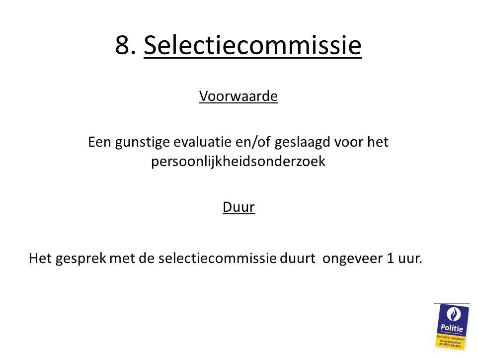8. Selectiecommissie Voorwaarde Een gunstige evaluatie en/of geslaagd voor het persoonlijkheidsonderzoek Duur Het gesprek met de selectiecommissie duu