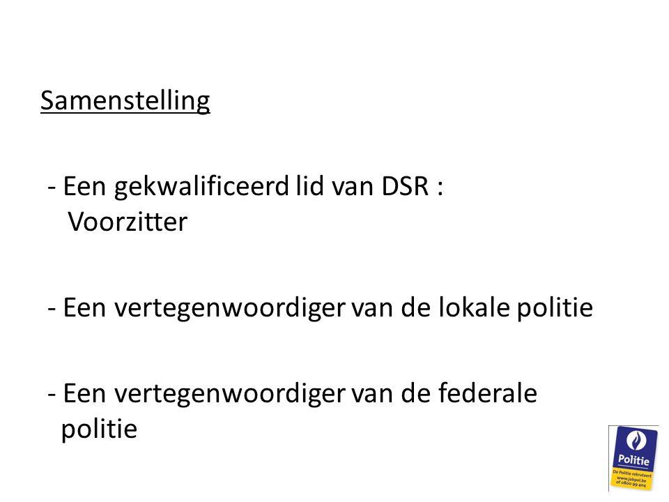 Samenstelling - Een gekwalificeerd lid van DSR : Voorzitter - Een vertegenwoordiger van de lokale politie - Een vertegenwoordiger van de federale politie