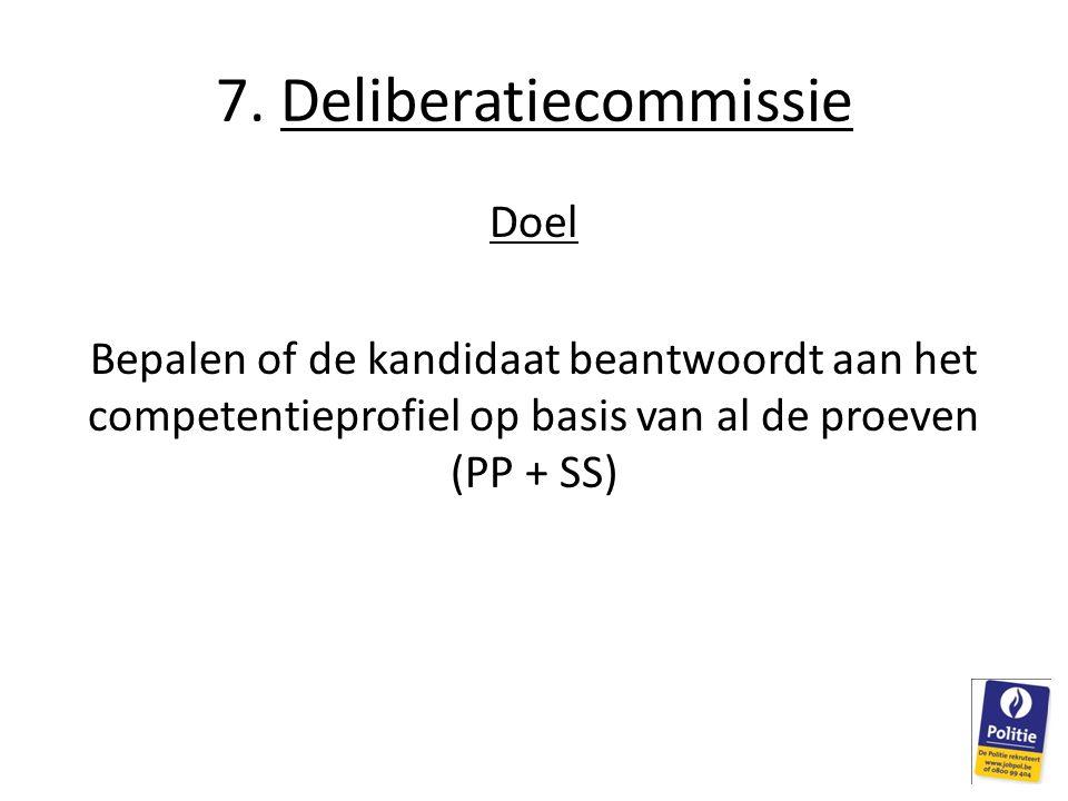 7. Deliberatiecommissie Doel Bepalen of de kandidaat beantwoordt aan het competentieprofiel op basis van al de proeven (PP + SS)