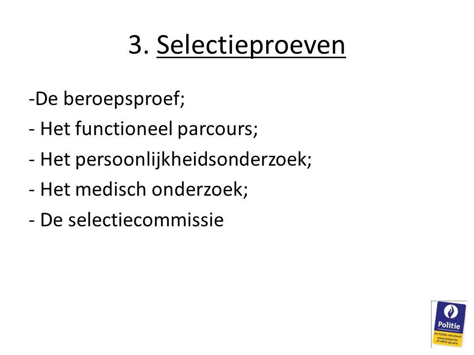 3. Selectieproeven -De beroepsproef; - Het functioneel parcours; - Het persoonlijkheidsonderzoek; - Het medisch onderzoek; - De selectiecommissie