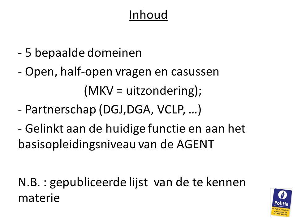 Inhoud - 5 bepaalde domeinen - Open, half-open vragen en casussen (MKV = uitzondering); - Partnerschap (DGJ,DGA, VCLP, …) - Gelinkt aan de huidige functie en aan het basisopleidingsniveau van de AGENT N.B.