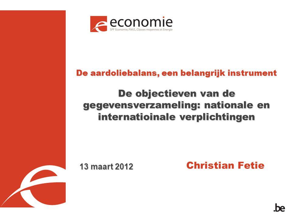 De aardoliebalans, een belangrijk instrument De objectieven van de gegevensverzameling: nationale en internatioinale verplichtingen Christian Fetie 13 maart 2012