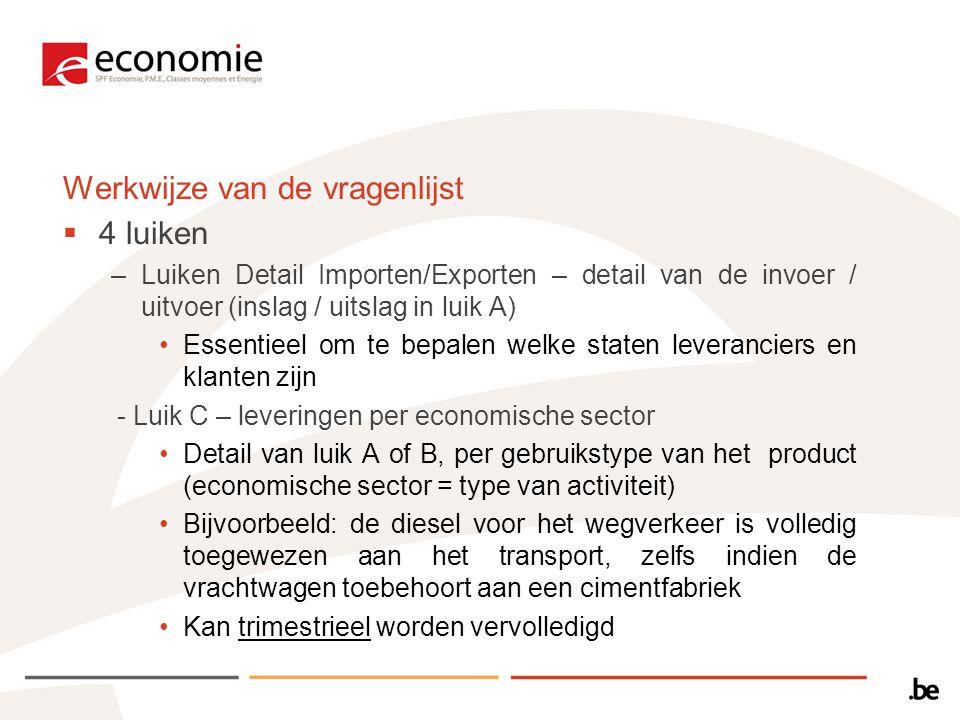 Werkwijze van de vragenlijst  4 luiken –Luiken Detail Importen/Exporten – detail van de invoer / uitvoer (inslag / uitslag in luik A) Essentieel om te bepalen welke staten leveranciers en klanten zijn - Luik C – leveringen per economische sector Detail van luik A of B, per gebruikstype van het product (economische sector = type van activiteit) Bijvoorbeeld: de diesel voor het wegverkeer is volledig toegewezen aan het transport, zelfs indien de vrachtwagen toebehoort aan een cimentfabriek Kan trimestrieel worden vervolledigd