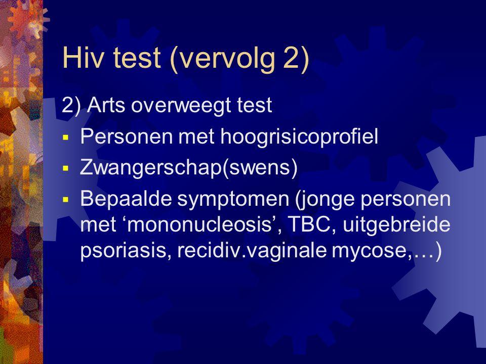 Hiv test (vervolg 2) 2) Arts overweegt test  Personen met hoogrisicoprofiel  Zwangerschap(swens)  Bepaalde symptomen (jonge personen met 'mononucleosis', TBC, uitgebreide psoriasis, recidiv.vaginale mycose,…)