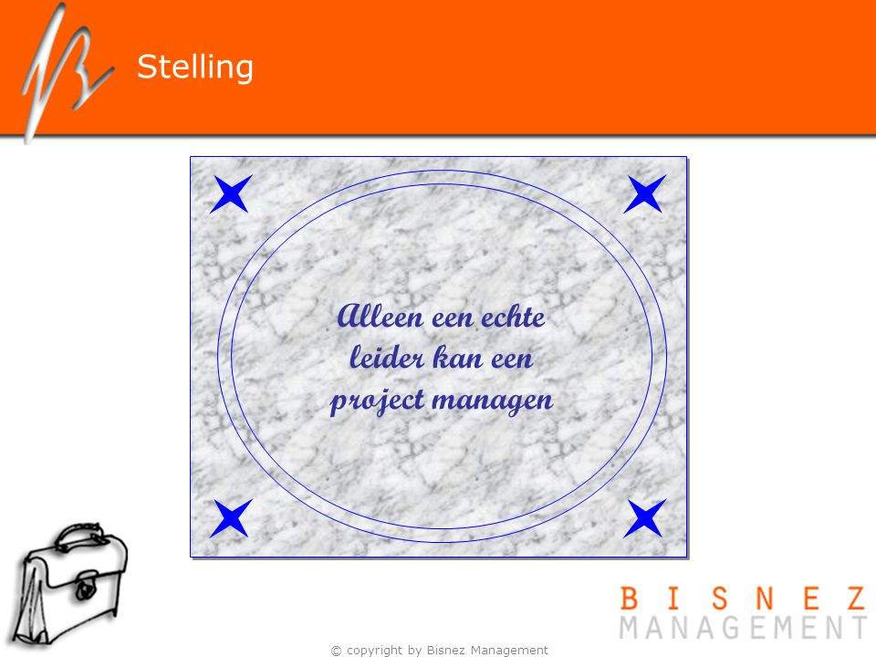 © copyright by Bisnez Management Alleen een echte leider kan een project managen Stelling