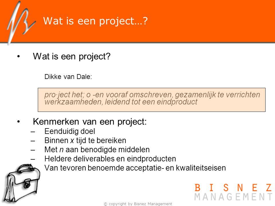 © copyright by Bisnez Management Wat is een project…? Wat is een project? Dikke van Dale: pro·ject het; o -en vooraf omschreven, gezamenlijk te verric