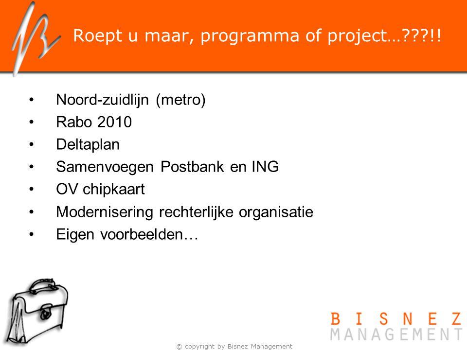 © copyright by Bisnez Management Roept u maar, programma of project…???!! Noord-zuidlijn (metro) Rabo 2010 Deltaplan Samenvoegen Postbank en ING OV ch