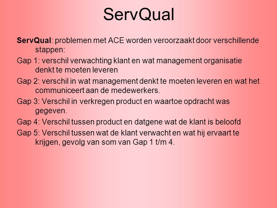 ServQual ServQual: problemen met ACE worden veroorzaakt door verschillende stappen: Gap 1: verschil verwachting klant en wat management organisatie de
