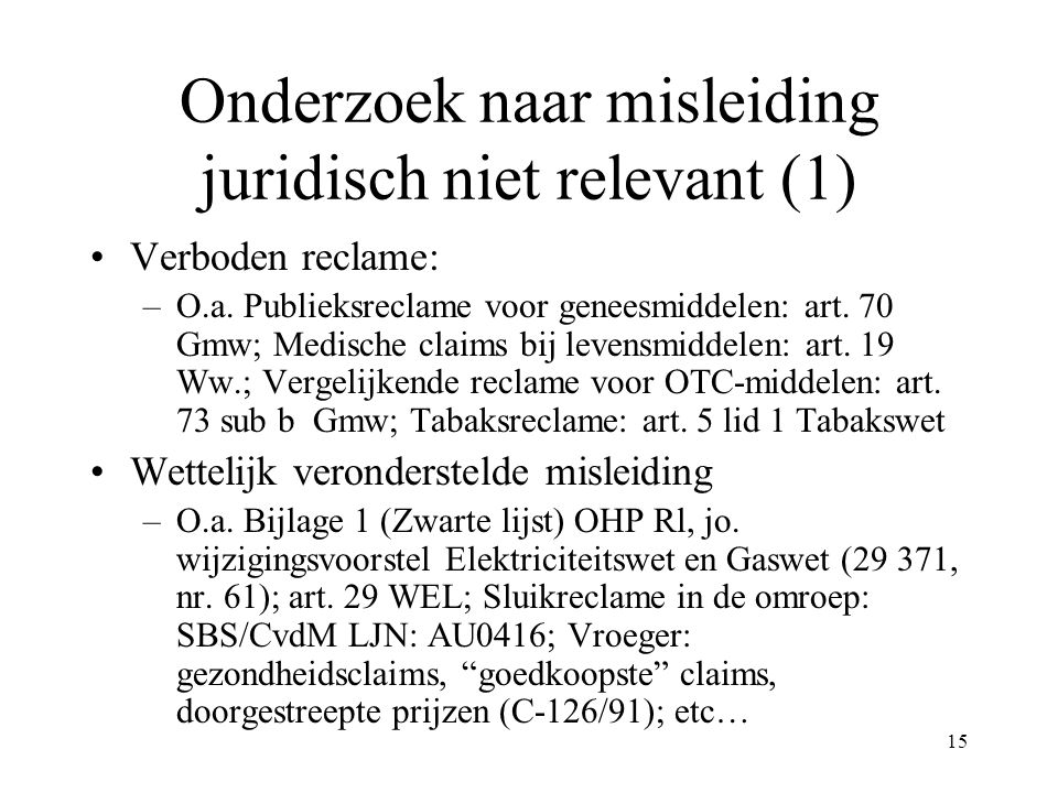 15 Onderzoek naar misleiding juridisch niet relevant (1) Verboden reclame: –O.a. Publieksreclame voor geneesmiddelen: art. 70 Gmw; Medische claims bij