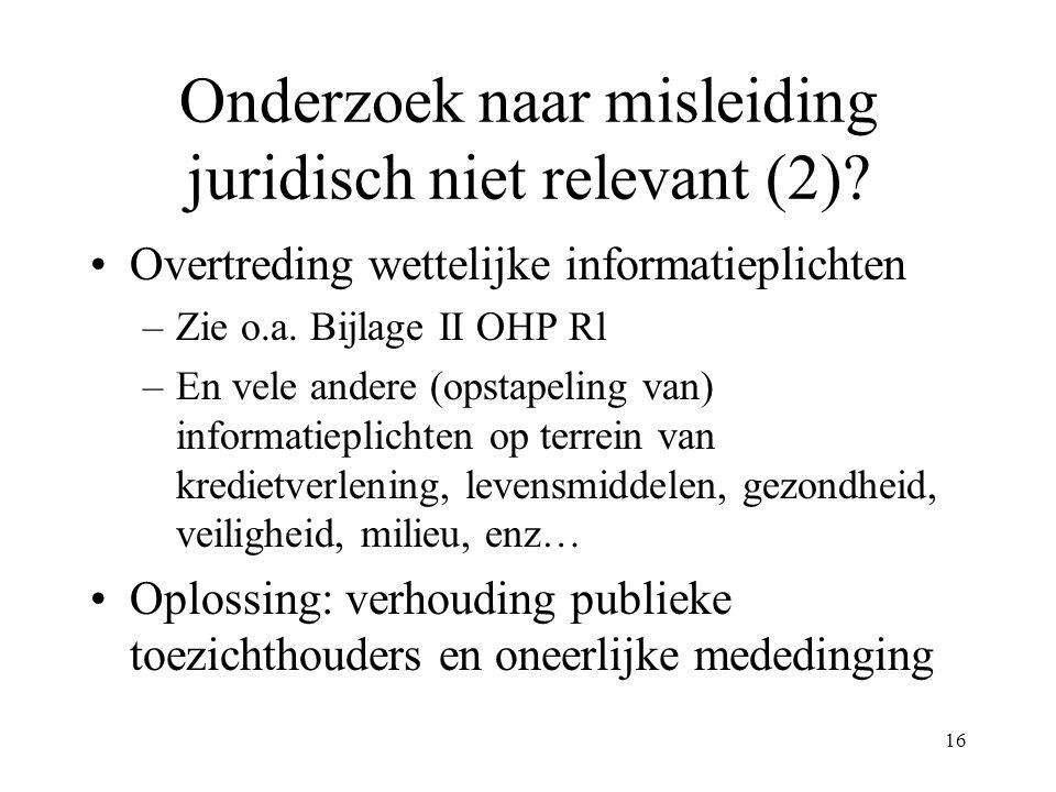 16 Onderzoek naar misleiding juridisch niet relevant (2)? Overtreding wettelijke informatieplichten –Zie o.a. Bijlage II OHP Rl –En vele andere (opsta