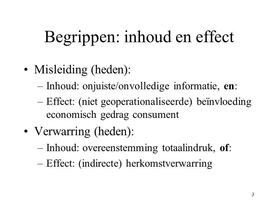 3 Begrippen: inhoud en effect Misleiding (heden): –Inhoud: onjuiste/onvolledige informatie, en: –Effect: (niet geoperationaliseerde) beïnvloeding econ