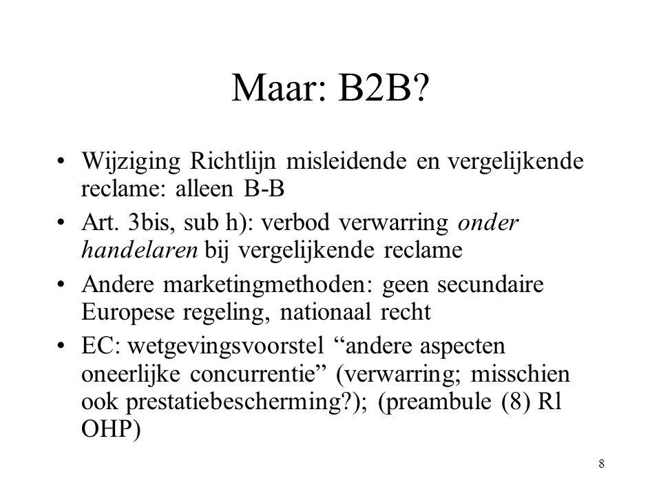 8 Maar: B2B? Wijziging Richtlijn misleidende en vergelijkende reclame: alleen B-B Art. 3bis, sub h): verbod verwarring onder handelaren bij vergelijke