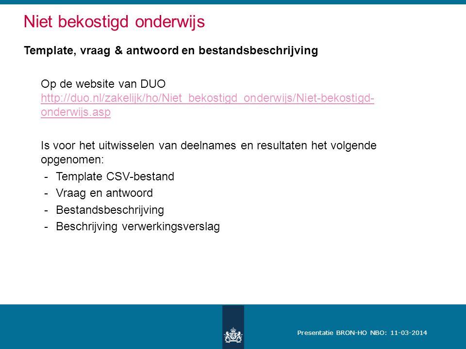 Presentatie BRON-HO NBO: 11-03-2014 Template, vraag & antwoord en bestandsbeschrijving Op de website van DUO http://duo.nl/zakelijk/ho/Niet_bekostigd_onderwijs/Niet-bekostigd- onderwijs.asp http://duo.nl/zakelijk/ho/Niet_bekostigd_onderwijs/Niet-bekostigd- onderwijs.asp Is voor het uitwisselen van deelnames en resultaten het volgende opgenomen: -Template CSV-bestand -Vraag en antwoord -Bestandsbeschrijving -Beschrijving verwerkingsverslag Niet bekostigd onderwijs