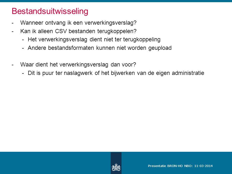 Presentatie BRON-HO NBO: 11-03-2014 Bestandsuitwisseling -Wanneer ontvang ik een verwerkingsverslag? -Kan ik alleen CSV bestanden terugkoppelen? -Het