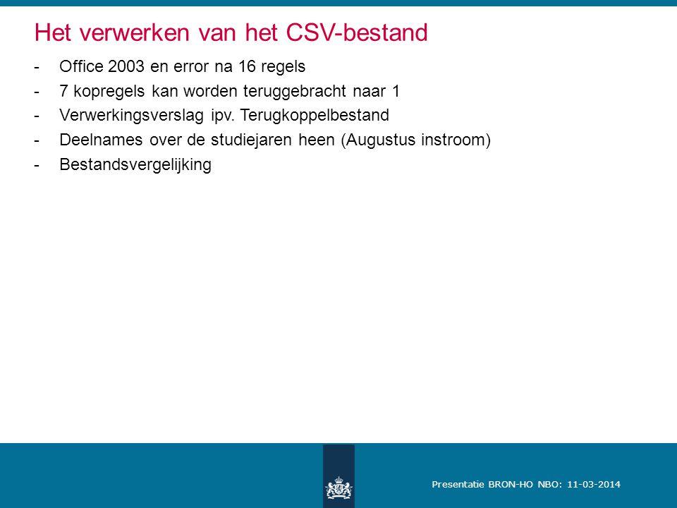 Presentatie BRON-HO NBO: 11-03-2014 Het verwerken van het CSV-bestand -Office 2003 en error na 16 regels -7 kopregels kan worden teruggebracht naar 1 -Verwerkingsverslag ipv.