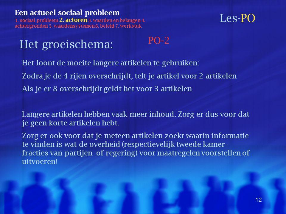 12 Een actueel sociaal probleem 1. sociaal probleem 2. actoren 3. waarden en belangen 4. achtergronden 5. waardensystemen 6. beleid 7. werkstuk Les-PO