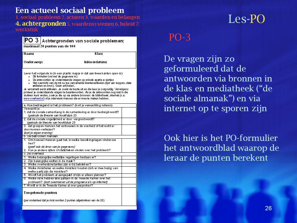 26 Een actueel sociaal probleem 1. sociaal probleem 2. actoren 3. waarden en belangen 4. achtergronden 5. waardensystemen 6. beleid 7. werkstuk Les-PO