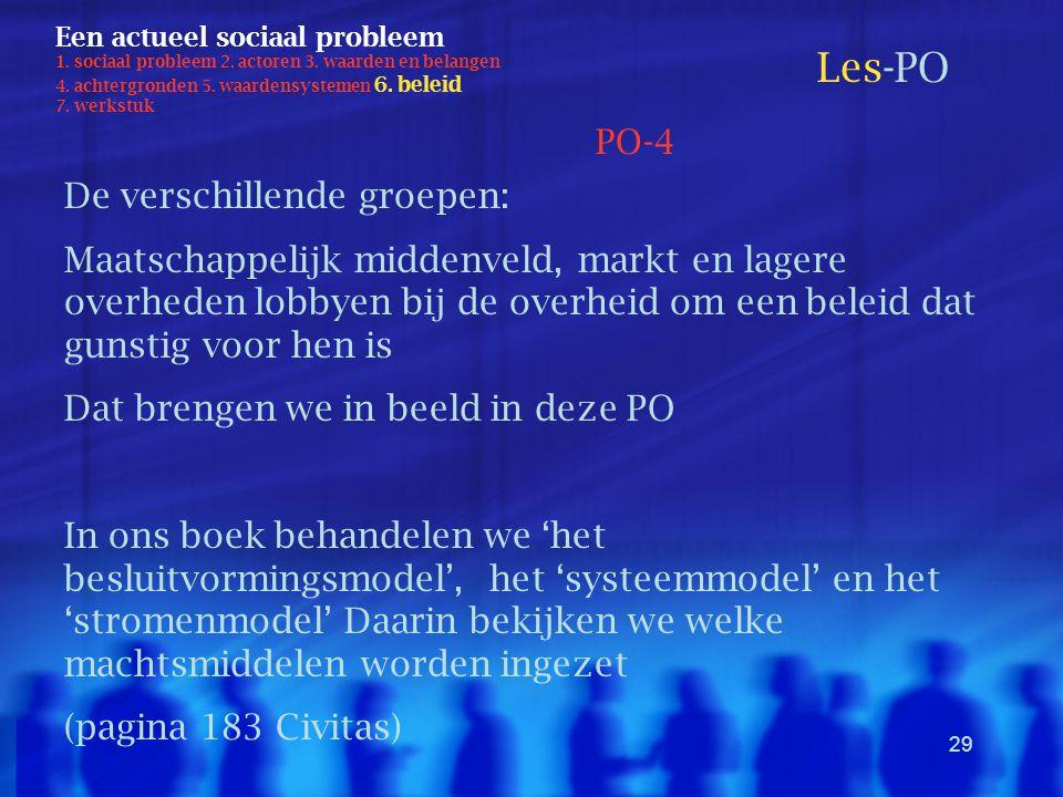 29 Een actueel sociaal probleem 1. sociaal probleem 2. actoren 3. waarden en belangen 4. achtergronden 5. waardensystemen 6. beleid 7. werkstuk Les-PO