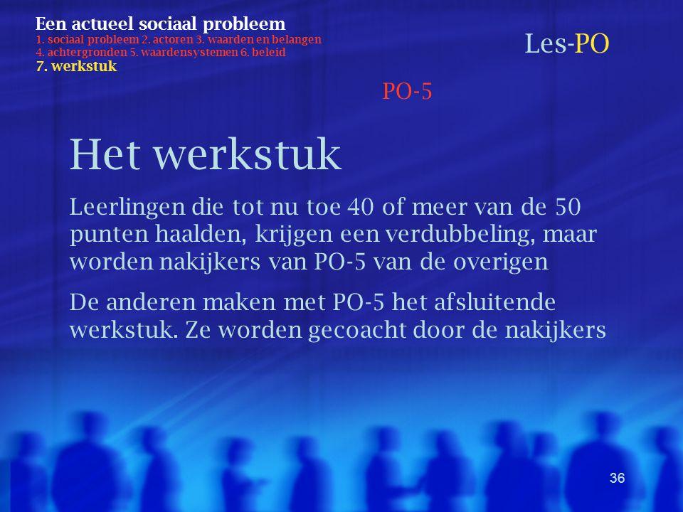 36 Een actueel sociaal probleem 1. sociaal probleem 2. actoren 3. waarden en belangen 4. achtergronden 5. waardensystemen 6. beleid 7. werkstuk Les-PO