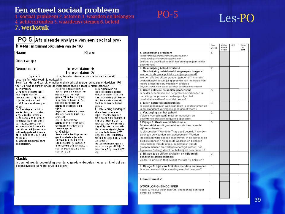 39 Een actueel sociaal probleem 1. sociaal probleem 2. actoren 3. waarden en belangen 4. achtergronden 5. waardensystemen 6. beleid 7. werkstuk Les-PO