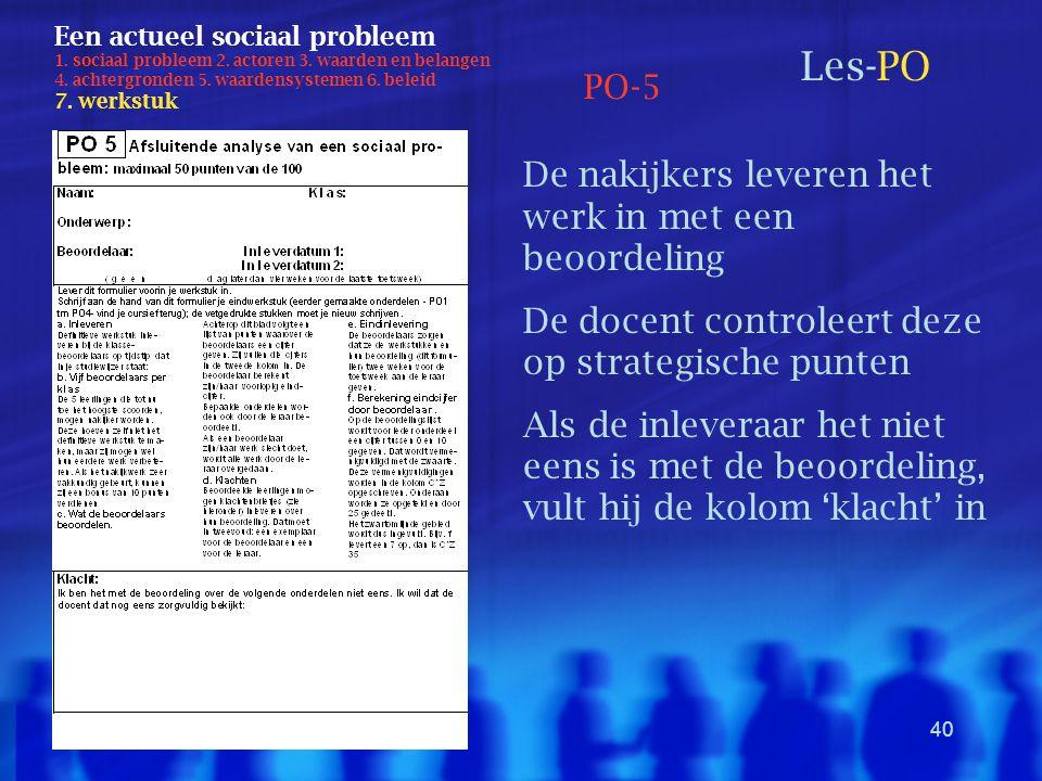 40 Een actueel sociaal probleem 1. sociaal probleem 2. actoren 3. waarden en belangen 4. achtergronden 5. waardensystemen 6. beleid 7. werkstuk Les-PO