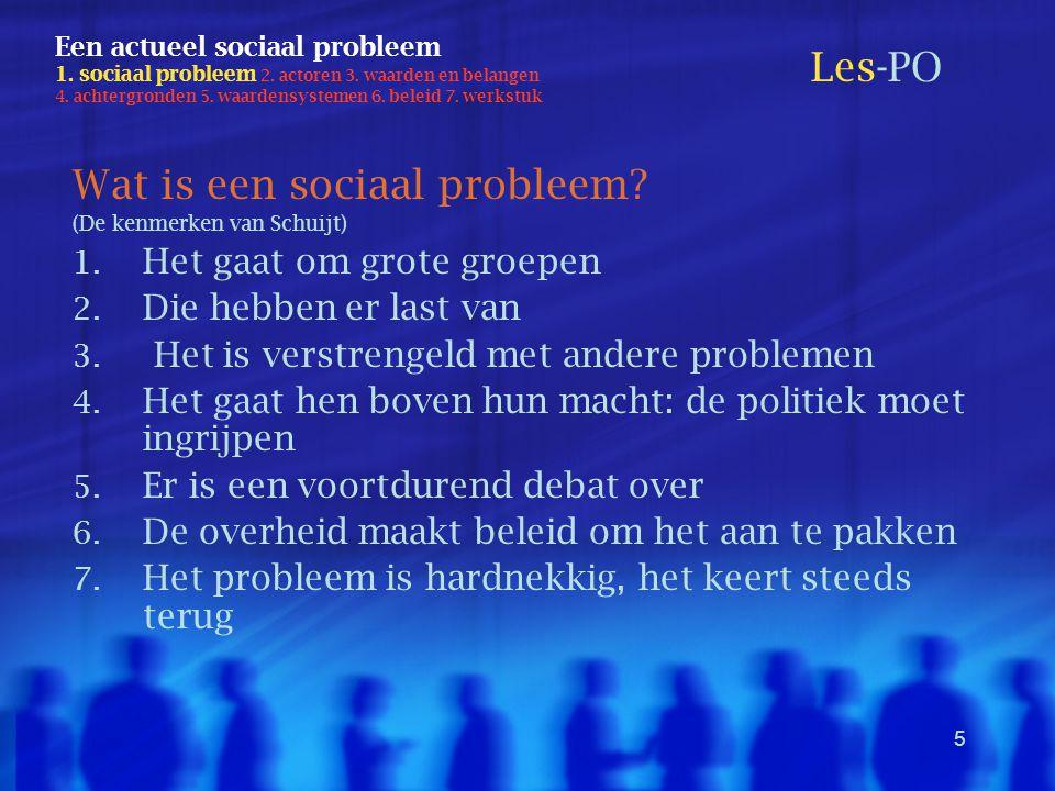 5 Een actueel sociaal probleem 1. sociaal probleem 2. actoren 3. waarden en belangen 4. achtergronden 5. waardensystemen 6. beleid 7. werkstuk Wat is
