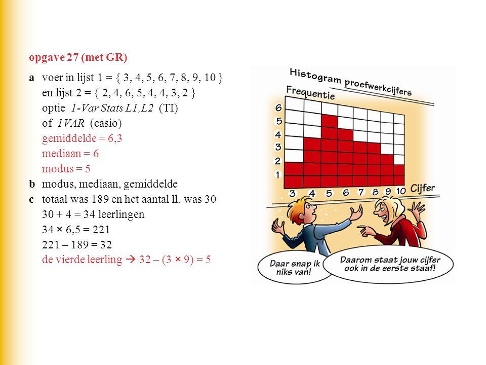 opgave 27 (met GR) avoer in lijst 1 = { 3, 4, 5, 6, 7, 8, 9, 10 } en lijst 2 = { 2, 4, 6, 5, 4, 4, 3, 2 } optie 1-Var Stats L1,L2 (TI) of 1VAR (casio)