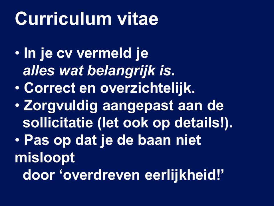 Curriculum vitae In je cv vermeld je alles wat belangrijk is. Correct en overzichtelijk. Zorgvuldig aangepast aan de sollicitatie (let ook op details!