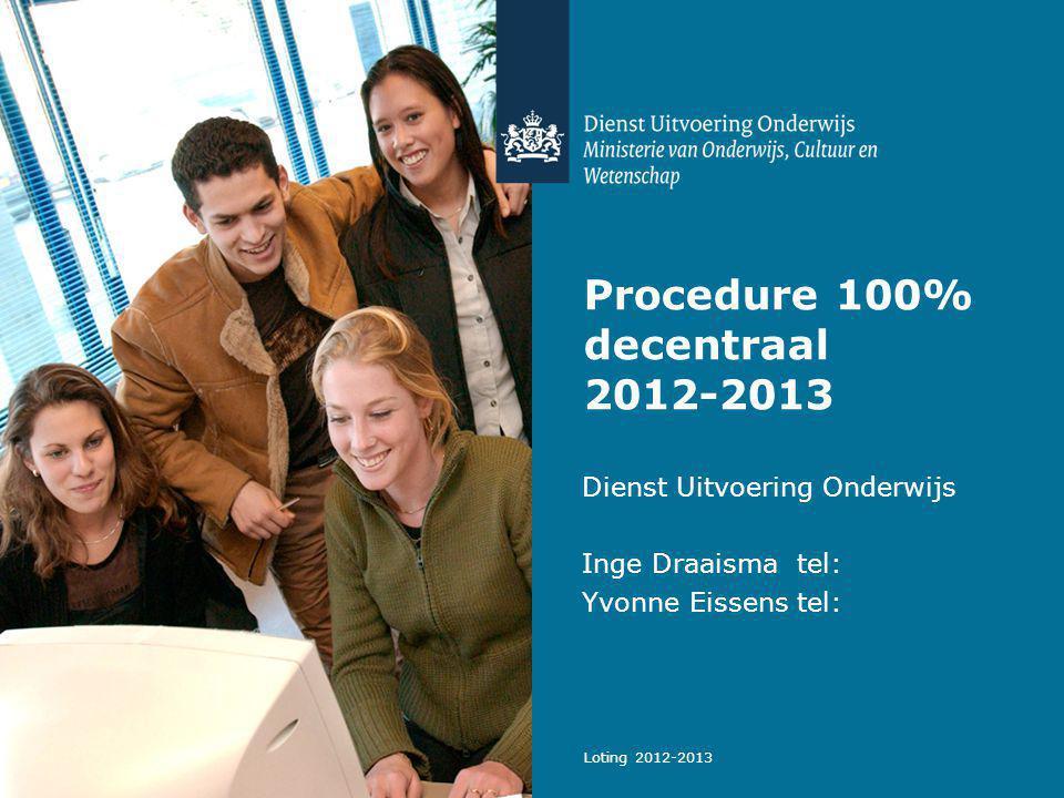Loting 2012-2013 Procedure 100% decentraal 2012-2013 Dienst Uitvoering Onderwijs Inge Draaisma tel: Yvonne Eissens tel: