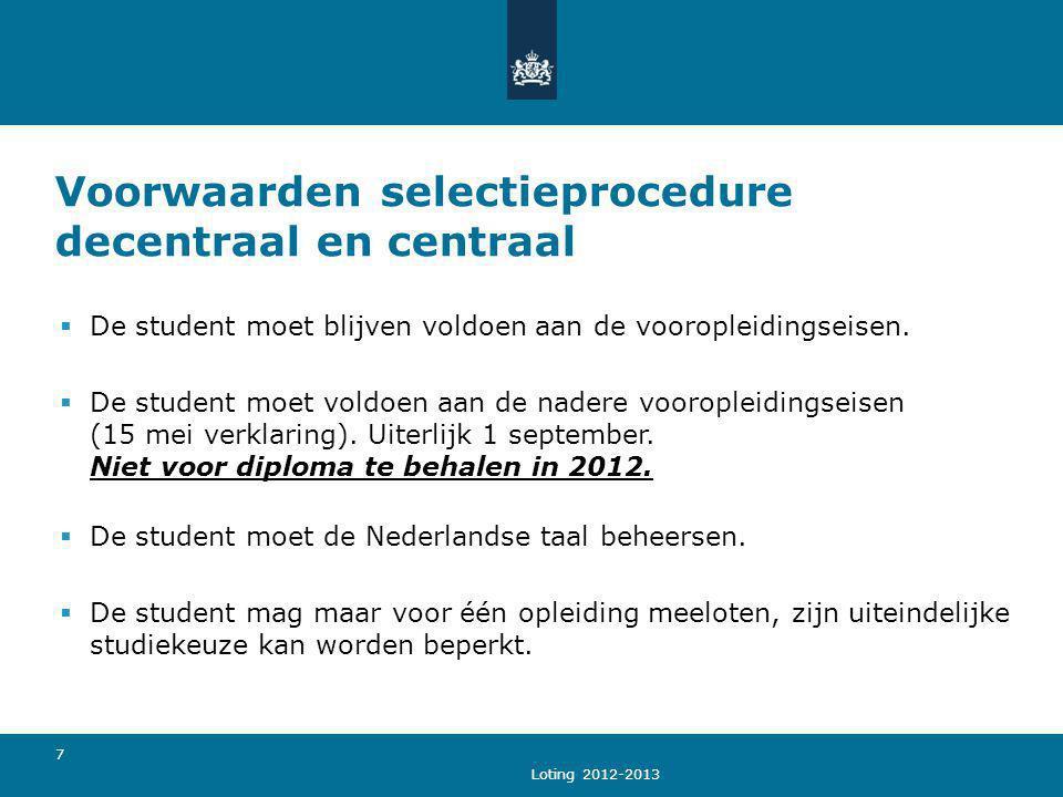 Loting 2012-2013 7 Voorwaarden selectieprocedure decentraal en centraal  De student moet blijven voldoen aan de vooropleidingseisen.  De student moe