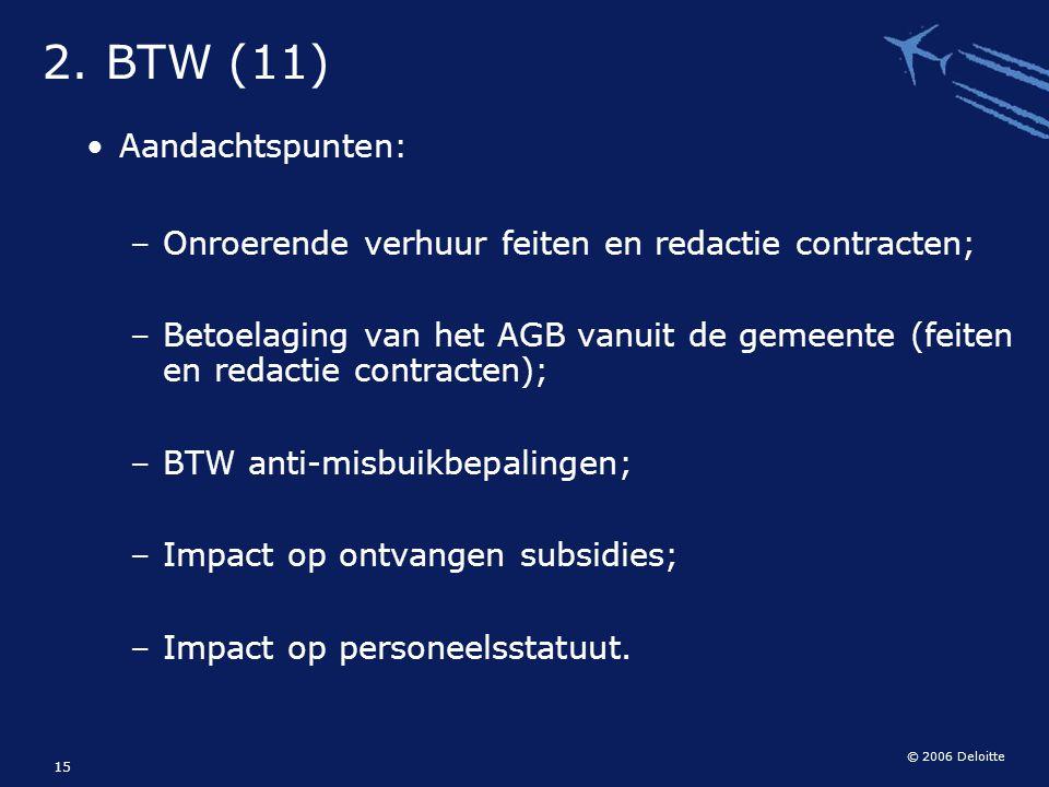 © 2006 Deloitte 15 2. BTW (11) Aandachtspunten: – Onroerende verhuur feiten en redactie contracten; – Betoelaging van het AGB vanuit de gemeente (feit