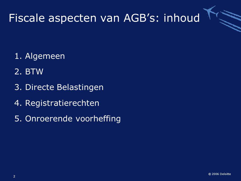 © 2006 Deloitte 2 Fiscale aspecten van AGB's: inhoud 1. Algemeen 2. BTW 3. Directe Belastingen 4. Registratierechten 5. Onroerende voorheffing
