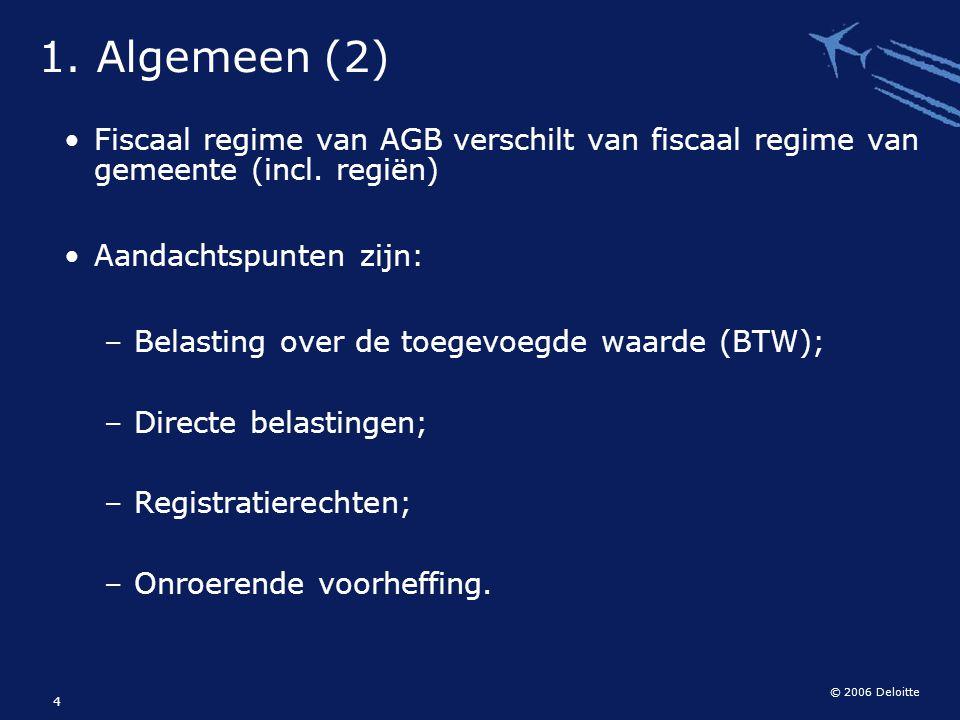 © 2006 Deloitte 4 1. Algemeen (2) Fiscaal regime van AGB verschilt van fiscaal regime van gemeente (incl. regiën) Aandachtspunten zijn: – Belasting ov