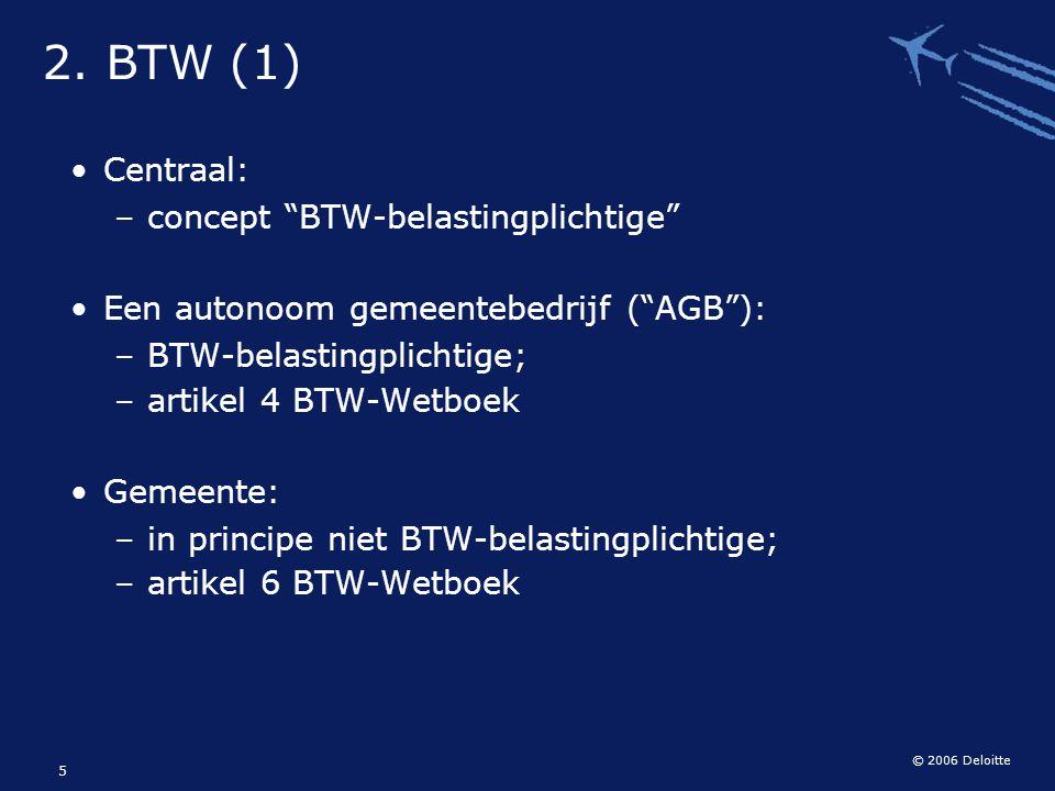 """© 2006 Deloitte 5 2. BTW (1) Centraal: – concept """"BTW-belastingplichtige"""" Een autonoom gemeentebedrijf (""""AGB""""): – BTW-belastingplichtige; – artikel 4"""