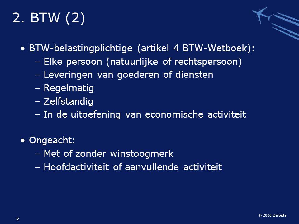 © 2006 Deloitte 6 BTW-belastingplichtige (artikel 4 BTW-Wetboek): –Elke persoon (natuurlijke of rechtspersoon) –Leveringen van goederen of diensten –R