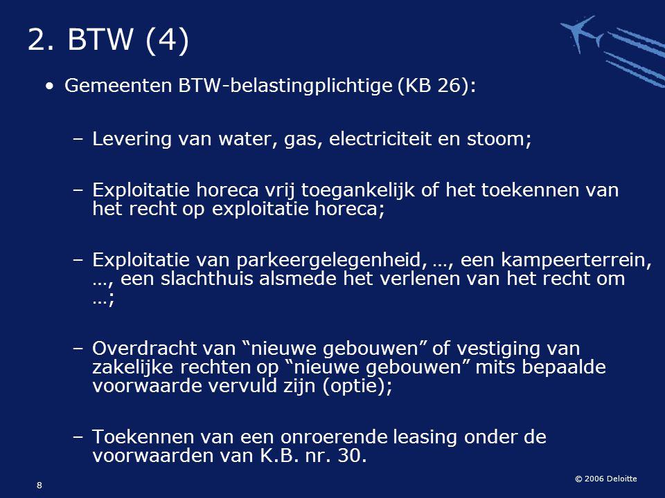 © 2006 Deloitte 8 2. BTW (4) Gemeenten BTW-belastingplichtige (KB 26): – Levering van water, gas, electriciteit en stoom; – Exploitatie horeca vrij to