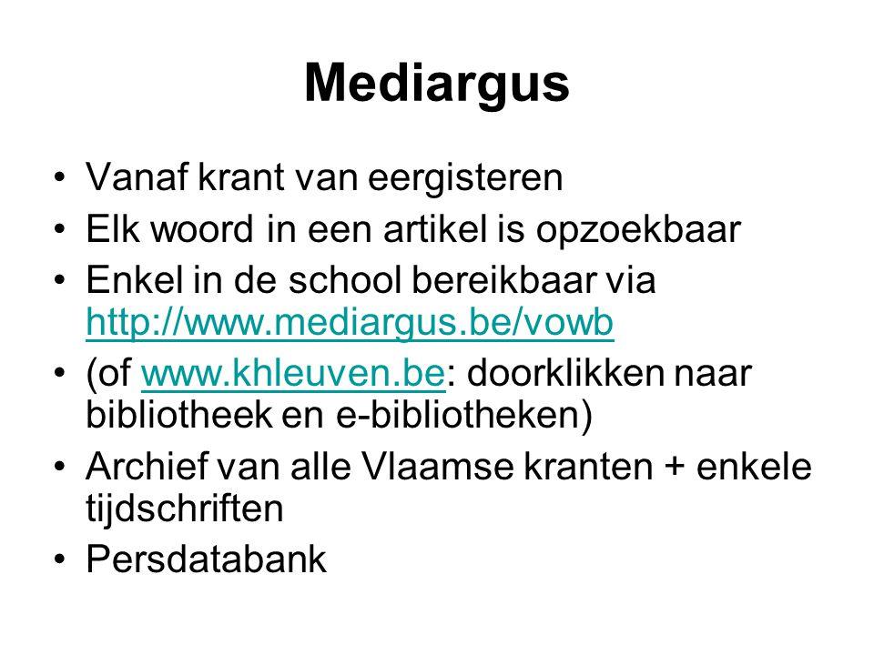 Mediargus Vanaf krant van eergisteren Elk woord in een artikel is opzoekbaar Enkel in de school bereikbaar via http://www.mediargus.be/vowb http://www.mediargus.be/vowb (of www.khleuven.be: doorklikken naar bibliotheek en e-bibliotheken)www.khleuven.be Archief van alle Vlaamse kranten + enkele tijdschriften Persdatabank