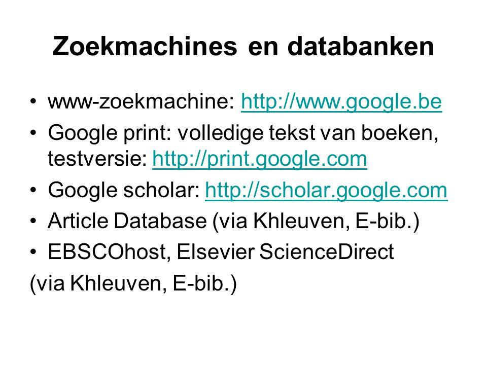 Zoekmachines en databanken www-zoekmachine: http://www.google.behttp://www.google.be Google print: volledige tekst van boeken, testversie: http://print.google.comhttp://print.google.com Google scholar: http://scholar.google.comhttp://scholar.google.com Article Database (via Khleuven, E-bib.) EBSCOhost, Elsevier ScienceDirect (via Khleuven, E-bib.)