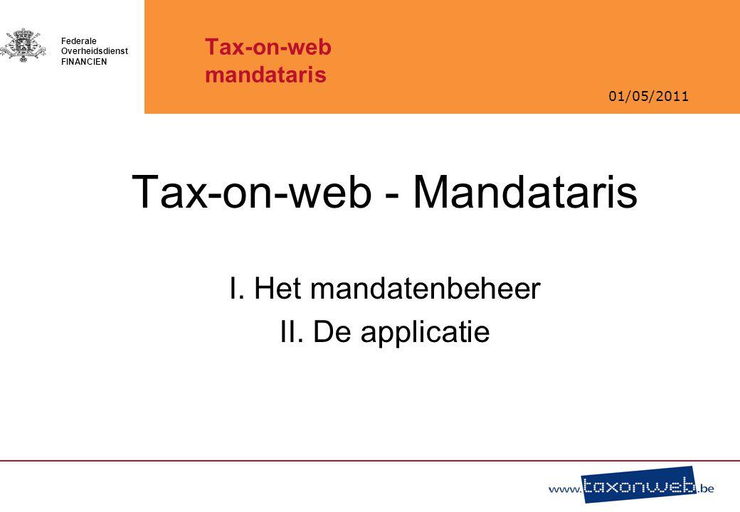 01/05/2011 Federale Overheidsdienst FINANCIEN Tax-on-web mandataris Tax-on-web - Mandataris I. Het mandatenbeheer II. De applicatie