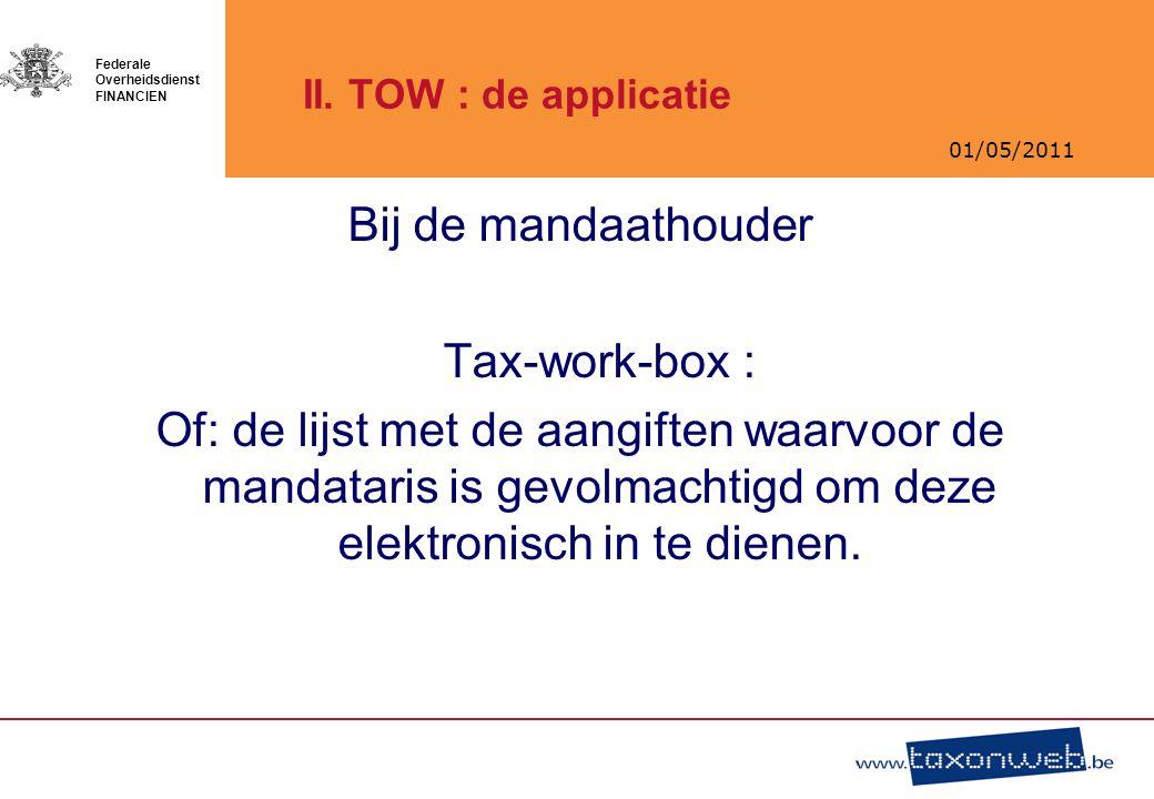 01/05/2011 Federale Overheidsdienst FINANCIEN II. TOW : de applicatie Bij de mandaathouder Tax-work-box : Of: de lijst met de aangiften waarvoor de ma