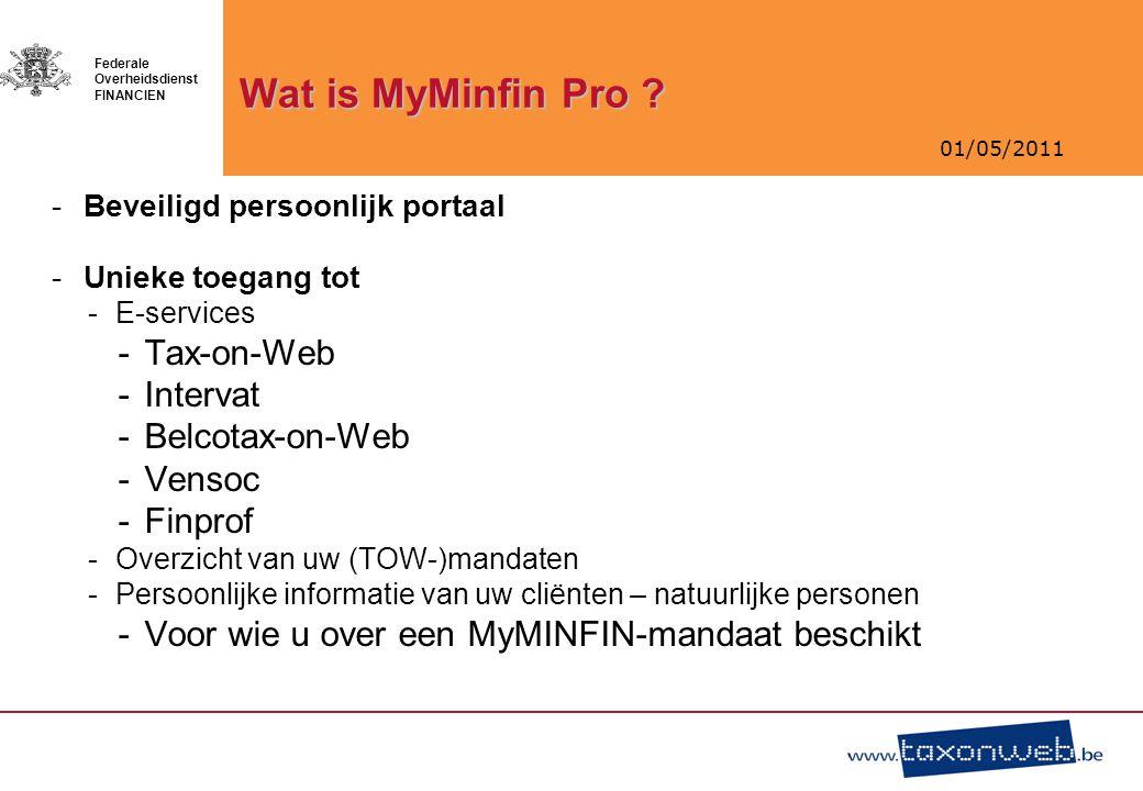 01/05/2011 Federale Overheidsdienst FINANCIEN Wat is MyMinfin Pro ? -Beveiligd persoonlijk portaal -Unieke toegang tot -E-services -Tax-on-Web -Interv