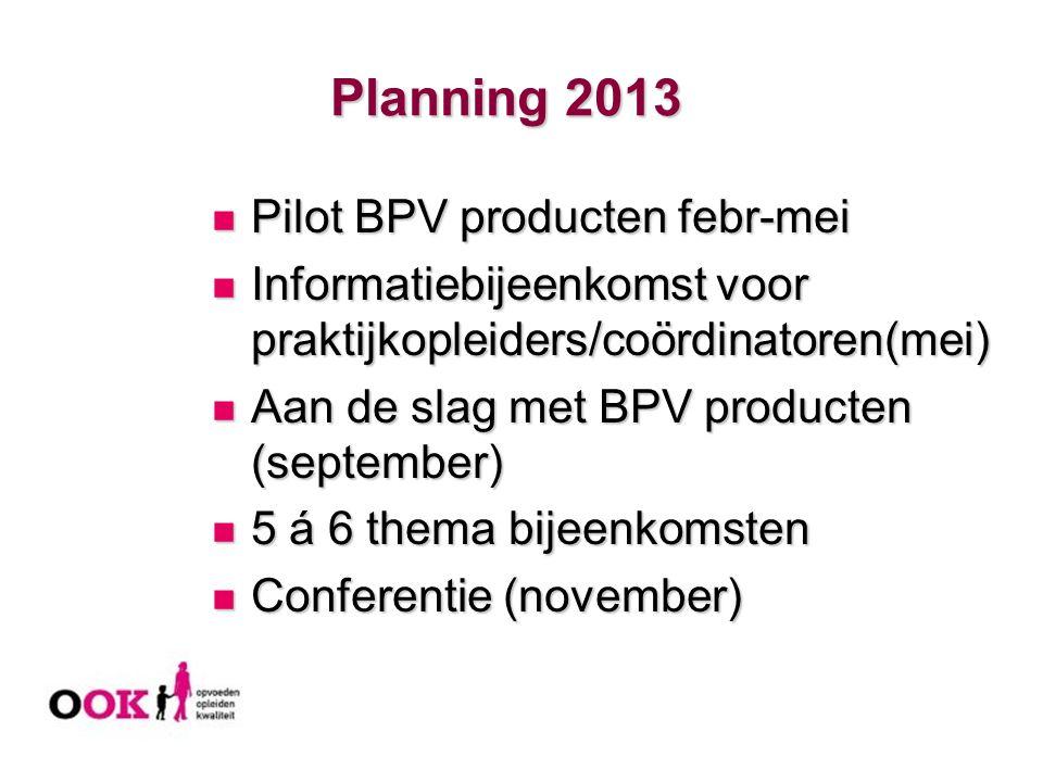 Planning 2013 Planning 2013 Pilot BPV producten febr-mei Pilot BPV producten febr-mei Informatiebijeenkomst voor praktijkopleiders/coördinatoren(mei)