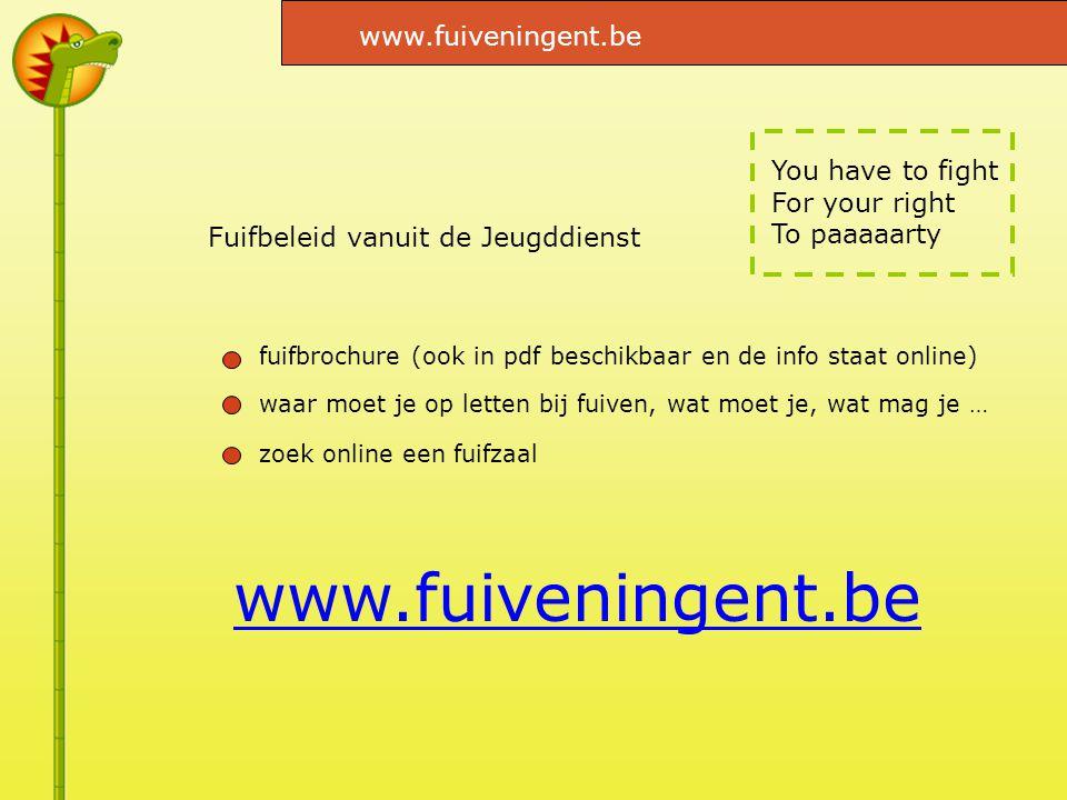 You have to fight For your right To paaaaarty Fuifbeleid vanuit de Jeugddienst www.fuiveningent.be fuifbrochure (ook in pdf beschikbaar en de info staat online) waar moet je op letten bij fuiven, wat moet je, wat mag je … zoek online een fuifzaal www.fuiveningent.be