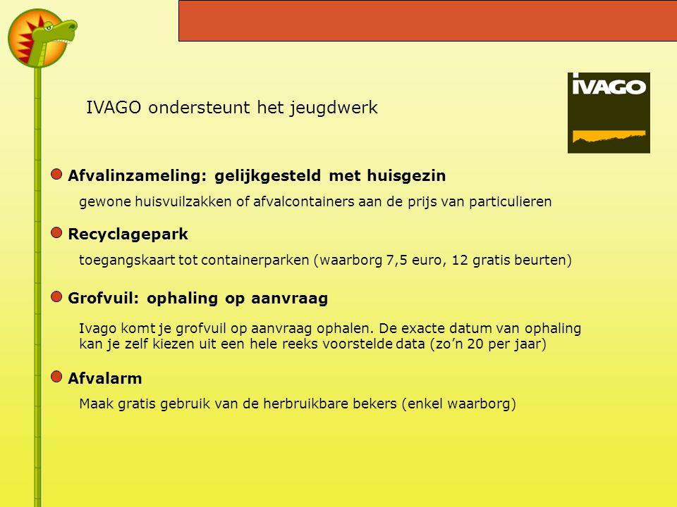 IVAGO ondersteunt het jeugdwerk Afvalinzameling: gelijkgesteld met huisgezin gewone huisvuilzakken of afvalcontainers aan de prijs van particulieren toegangskaart tot containerparken (waarborg 7,5 euro, 12 gratis beurten) Ivago komt je grofvuil op aanvraag ophalen.