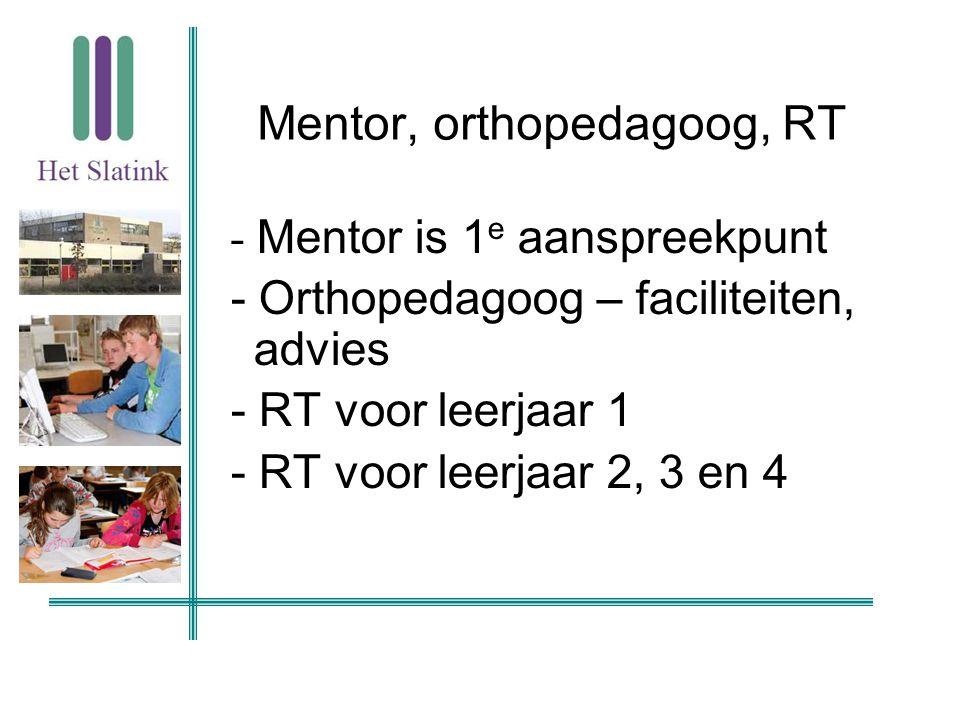 Mentor, orthopedagoog, RT - Mentor is 1 e aanspreekpunt - Orthopedagoog – faciliteiten, advies - RT voor leerjaar 1 - RT voor leerjaar 2, 3 en 4