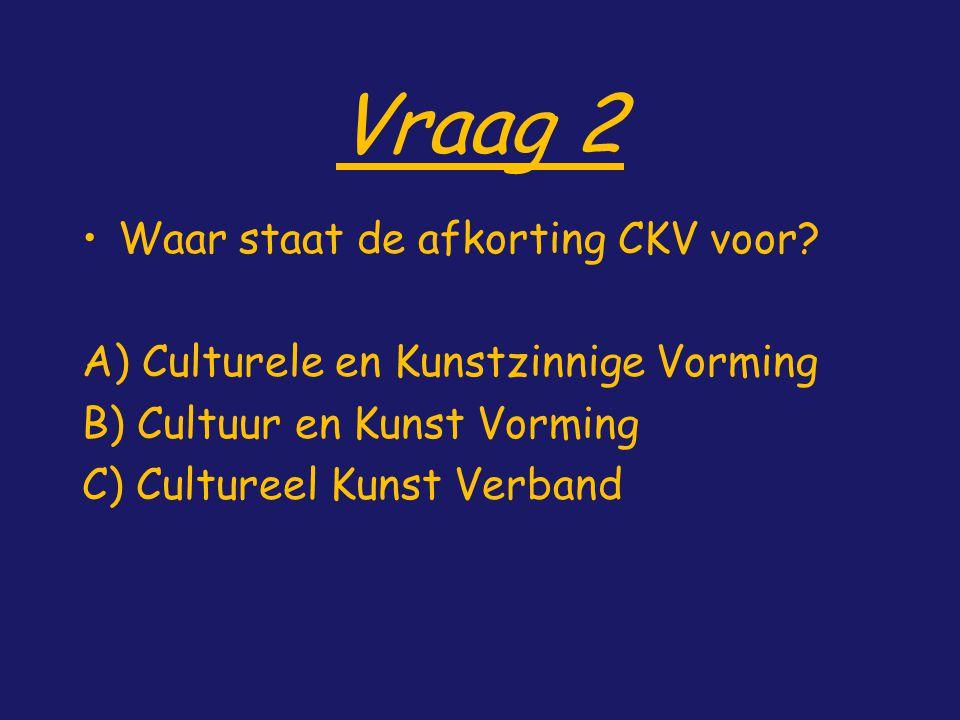 Vraag 2 Waar staat de afkorting CKV voor? A) Culturele en Kunstzinnige Vorming B) Cultuur en Kunst Vorming C) Cultureel Kunst Verband