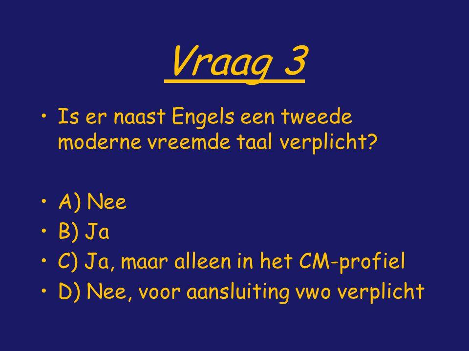 Vraag 3 Is er naast Engels een tweede moderne vreemde taal verplicht? A) Nee B) Ja C) Ja, maar alleen in het CM-profiel D) Nee, voor aansluiting vwo v