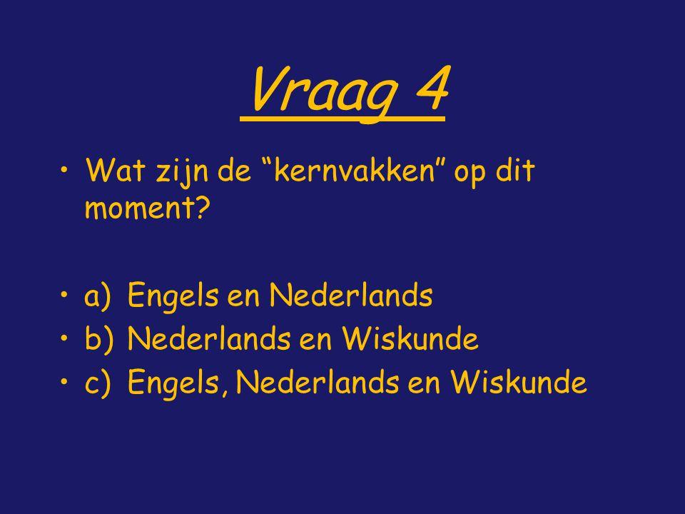 """Vraag 4 Wat zijn de """"kernvakken"""" op dit moment? a)Engels en Nederlands b)Nederlands en Wiskunde c)Engels, Nederlands en Wiskunde"""