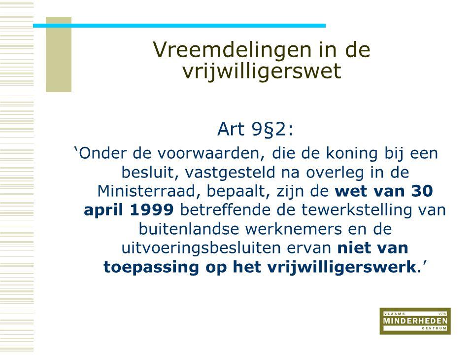 Vreemdelingen in de vrijwilligerswet Art 9§2: 'Onder de voorwaarden, die de koning bij een besluit, vastgesteld na overleg in de Ministerraad, bepaalt, zijn de wet van 30 april 1999 betreffende de tewerkstelling van buitenlandse werknemers en de uitvoeringsbesluiten ervan niet van toepassing op het vrijwilligerswerk.'